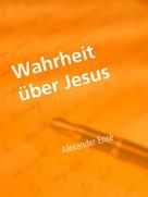 Alexander Ense: Wahrheit über Jesus