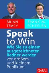 Speak to win - Wie Sie zu einem ausgezeichneten Redner werden vor großem und kleinem Publikum