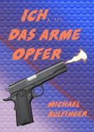 Michael Aulfinger: Ich, ... das arme Opfer ★★★★★