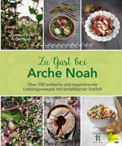 Zu Gast bei Arche Noah - Über 100 einfache und inspirierende Lieblingsrezepte mit erntefrischer Vielfalt