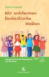 Wir entdecken fantastische Welten - Spielgeschichten für Kindergarten und Vorschule