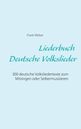 Liederbuch (Deutsche Volkslieder) - 300 deutsche Volksliedertexte zum Mitsingen oder Selbermusizieren