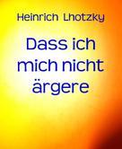 Heinrich Lhotzky: Dass ich mich nicht ärgere