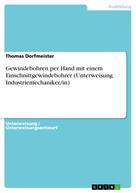 Thomas Dorfmeister: Gewindebohren per Hand mit einem Einschnittgewindebohrer (Unterweisung Industriemechaniker/in)