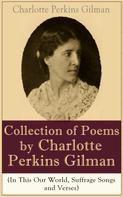 Charlotte Perkins Gilman: A Collection of Poems by Charlotte Perkins Gilman (In This Our World, Suffrage Songs and Verses)
