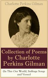 A Collection of Poems by Charlotte Perkins Gilman (In This Our World, Suffrage Songs and Verses) - Poetry Collection by the famous American writer, feminist, social reformer and a respected sociologist, well-known for her stories The Yellow Wallpaper and Herland