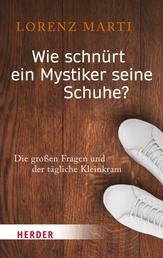 Wie schnürt ein Mystiker seine Schuhe? - Die großen Fragen und der tägliche Kleinkram