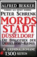 Alfred Bekker: Mordsstadt Düsseldorf - Die Bibliothek der Düsseldorf-Krimis: 6 Kriminalromane, 1500 Seiten