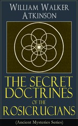 The Secret Doctrines of the Rosicrucians (Ancient Mysteries Series) - Revelations about the Ancient Secret Society Devoted to the Study of Occult Doctrines, the Spiritual Realm of the Universe and the Manifestation of Occult Powers