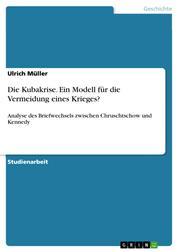 Die Kubakrise. Ein Modell für die Vermeidung eines Krieges? - Analyse des Briefwechsels zwischen Chruschtschow und Kennedy