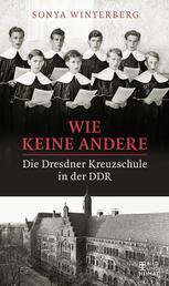 Wie keine andere - Die Dresdner Kreuzschule in der DDR