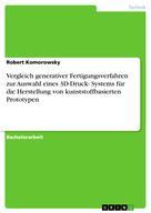 Robert Komorowsky: Vergleich generativer Fertigungsverfahren zur Auswahl eines 3D-Druck- Systems für die Herstellung von kunststoffbasierten Prototypen