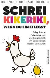Schrei Kikeriki, wenn du ein Ei legst - 10 Goldene Erkenntnisse, wie Frauen sich im Berufsleben besser verkaufen