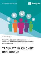 Maschila Dehqaan: Traumata in Kindheit und Jugend. Traumapädagogische Betreuung von unbegleiteten minderjährigen Flüchtlingen in der Jugendhilfe