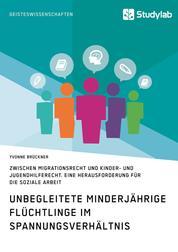 Unbegleitete minderjährige Flüchtlinge im Spannungsverhältnis zwischen Migrationsrecht und Kinder- und Jugendhilferecht. Eine Herausforderung für die Soziale Arbeit