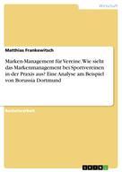 Matthias Frankewitsch: Marken-Management für Vereine. Wie sieht das Markenmanagement bei Sportvereinen in der Praxis aus? Eine Analyse am Beispiel von Borussia Dortmund