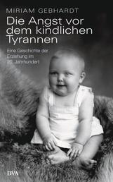 Die Angst vor dem kindlichen Tyrannen - Eine Geschichte der Erziehung im 20. Jahrhundert