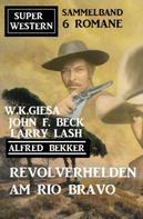 Alfred Bekker: Revolverhelden am Rio Bravo: Super Western Sammelband 6 Romane