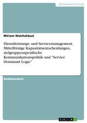 """Dienstleistungs- und Servicemanagement. Mittelfristige Kapazitätsentscheidungen, zielgruppenspezifische Kommunikationspolitik und """"Service Dominant Logic"""""""