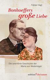 Bonhoeffers große Liebe - Die unerhörte Geschichte der Maria von Wedemeyer