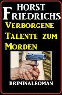 Horst Friedrichs: Verborgene Talente zum Morden: Kriminalroman