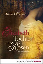 Elizabeth - Tochter der Rosen - Historischer Roman