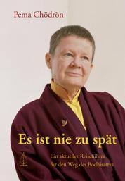 Es ist nie zu spät - Ein aktueller Reiseführer für den Weg des Bodhisattva