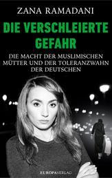Die verschleierte Gefahr - Die Macht der muslimischen Mütter und der Toleranzwahn der Deutschen