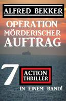 Alfred Bekker: Operation Mörderischer Auftrag: 7 Action Thriller in einem Band
