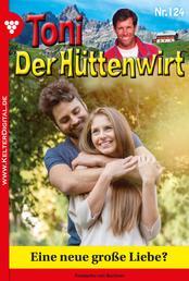 Toni der Hüttenwirt 124 – Heimatroman - Eine neue große Liebe?