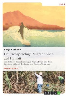 Deutschsprachige MigrantInnen auf Hawaii. Zur Rolle der deutschsprachigen MigrantInnen und deren Probleme während des Ersten und Zweiten Weltkriegs