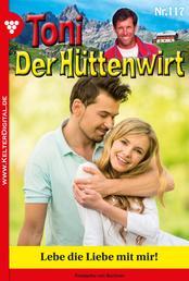 Toni der Hüttenwirt 117 – Heimatroman - Lebe die Liebe mit mir!