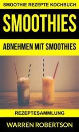 Smoothies: Abnehmen Mit Smoothies - Rezeptesammlung (Smoothie Rezepte Kochbuch)
