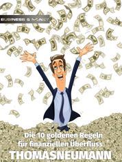 Die 10 goldenen Regeln für finanziellen Überfluss - 10 Prinzipien, wie Sie ein Vermögen machen können, egal, wie viel Sie gerade verdienen
