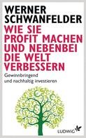 Werner Schwanfelder: Wie Sie Profit machen und nebenbei die Welt verbessern