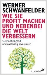 Wie Sie Profit machen und nebenbei die Welt verbessern - Gewinnbringend und nachhaltig investieren