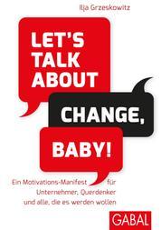 Let's talk about change, baby! - Ein Motivations-Manifest für Unternehmer, Querdenker und alle, die es werden wollen