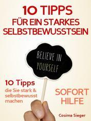 Selbstbewusstsein: 10 TIPPS FÜR EIN STARKES SELBSTBEWUSSTSEIN! Wie Sie sofort Selbstzweifel überwinden, Selbstsicherheit gewinnen, dauerhaft Ihr Selbstwertgefühl und Ihr Selbstvertrauen aufbauen und so Ihr Selbstbewusstsein stärken - Soforthilfe für mehr Selbstbewusstsein (Selbstbewusstsein, Selbstbewusstsein stärken, selbstbewusst, Selbstbewusstsein aufbauen, Selbstvertrauen, Selbstwertgefühl, Selbstwertgefühl stärken, Selbstvertrauen gewinnen, Selbstliebe, Selbstsicherheit)