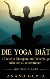 Die Yoga-Diät - 12 leichte Übungen, um Diäterfolge aller Art zu unterstützen