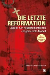 Die letzte Reformation (überarbeitete Neuausgabe 2020) - Zurück zum neutestamentlichen Jüngerschaftsmodell