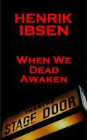 Henrik Ibsen: When We Dead Awaken (1899)