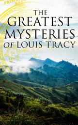 The Greatest Mysteries of Louis Tracy - 14 Novels in One Edition:Detectives White & Furneaux Mysteries, The Albert Gate Mystery, The Stowmarket Mystery, The Bartlett Mystery, A Mysterious Disappearance, The Late Tenant & more