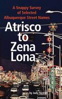 Judy Nickell: Atrisco to Zena Lona: A Snappy Survey of Selected Albuquerque Street Names