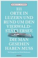 Marcus X. Schmid: 111 Orte in Luzern und am Vierwaldstättersee, die man gesehen haben muss ★★★★