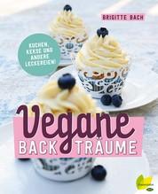 Vegane Backträume - Kuchen, Kekse und andere Leckereien