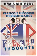 Barry A. Whittingham: François Théodore Thistlethwaite's Frenglish Thoughts