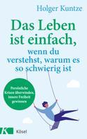 Holger Kuntze: Das Leben ist einfach, wenn du verstehst, warum es so schwierig ist ★★★★★