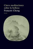 Francois Cheng: Cinco meditaciones sobre la belleza
