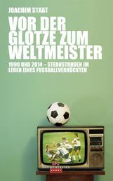 Vor der Glotze zum Weltmeister - 1990 und 2014 - Sternstunden im Leben eines Fußballverrückten