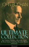 John Buchan: JOHN BUCHAN Ultimate Collection: Spy Classics, Thrillers, Adventure Novels & Short Stories, Including Historical Works and Essays (Illustrated)